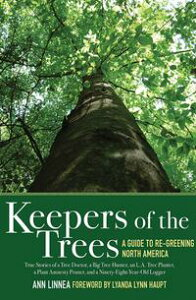 Keepers of the TreesA Guide to Re-Greening North America: True Stories of a Tree Doctor, a Big Tree Hunter, an L.A. Tree Planter, a Plant Amnesty Pruner, and a Ninety-Eight-Year-Old Logger【電子書籍】[ Ann Linnea ]