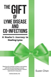 The Gift of Lyme Disease and Co-InfectionsA Healer's Journey to Healing Lyme【電子書籍】[ Suzen Chan ]