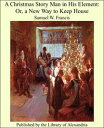 A Christmas Story Man in His Element: Or, a New Way to Keep House【電子書籍】[ Samuel W. Francis ]