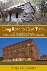 Long Road to Hard TruthThe 100 Year Mission to Create the National Museum of African American History and Culture【電子書籍】[ Robert Leon Wilkins ]
