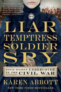 Liar, Temptress, Soldier, SpyFour Women Undercover in the Civil War【電子書籍】[ Karen Abbott ]
