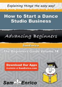 How to Start a Dance Studio BusinessHow to Start a Dance Studio Business【電子書籍】[ Raquel Bell ]