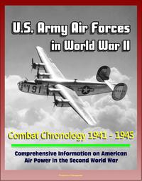 U.S. Army Air Forces in World War II: Combat Chronology 1941 - 1945 - Comprehensive Information on American Air Power in the Second World War【電子書籍】[ Progressive Management ]