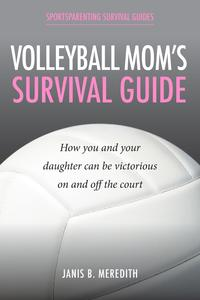 Volleyball Mom's Survival GuideHow You and Your Daughter Can Be Victorious on and off the Court【電子書籍】[ Janis B. Meredith ]