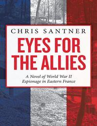 Eyes for the Allies: A Novel of World War II Espionage in Eastern France【電子書籍】[ Chris Santner ]