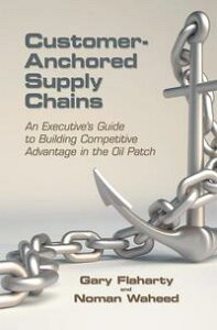 Customer-Anchored Supply ChainsAn Executive'S Guide to Building Competitive Advantage in the Oil Patch【電子書籍】[ Gary Flaharty ]