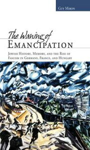 The Waning of Emancipation: Jewish History, Memory, and the Rise of Fascism in Germany, France, and Hungary【電子書籍】[ Guy Miron ]