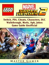 Lego Marvel Super Heroes 2, Switch, PS4, Cheats, Characters, DLC, Walkthrough, Mods, Apk, Jokes, Game Guide Unofficial【電子書籍】[ Master Gamer ]