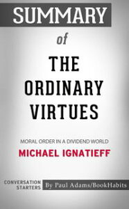 Summary of The Ordinary Virtues: Moral Order in a Divided World by Michael Ignatieff | Conversation Starters【電子書籍】[ Paul Adams ]