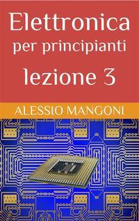 Elettronica per principianti lezione 3【電子書籍】[ Alessio Mangoni ]