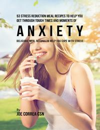 53 Stress Reduction Meal Recipes to Help You Get Through Tough Times and Moments of Anxiety: Delicious Meal Recipes to Help You Cope With Stress【電子書籍】[ Joe Correa CSN ]