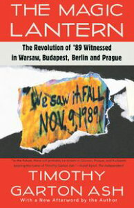 The Magic LanternThe Revolution of '89 Witnessed in Warsaw, Budapest, Berlin, and Prague【電子書籍】[ Timothy Garton Ash ]