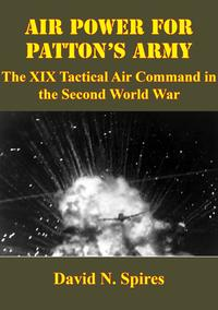 Air Power For Patton's Army: The XIX Tactical Air Command In The Second World War [Illustrated Edition]【電子書籍】[ David N. Spires ]