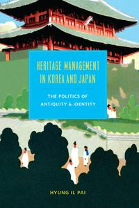 Heritage Management in Korea and JapanThe Politics of Antiquity and Identity【電子書籍】[ Hyung Il Pai ]