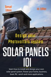 Design Your Photovoltaic System: Solar Panels 101 1st. Edition: Learn How to Install and Design Your Own Solar Panel System Power Your Home, Business, Boat, Rv, Ranch and Some Applications.【電子書籍】[ Samuel Edison ]