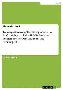 Trainingssteuerung/Trainingsplanung im Krafttraining nach der ILB-Methode im Bereich Breiten-, Gesundheits- und Fitnesssport【電子書籍】[ Alexander Greif ]