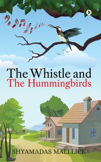 The Whistle and The Hummingbirds【電子書籍】[ Shyamadas Malllick ]
