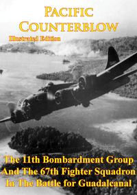 Pacific Counterblow - The 11th Bombardment Group And The 67th Fighter Squadron In The Battle For Guadalcanal[Illustrated Edition]【電子書籍】[ Anon ]