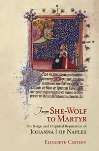 From She-Wolf to MartyrThe Reign and Disputed Reputation of Johanna I of Naples【電子書籍】[ Elizabeth Casteen ]