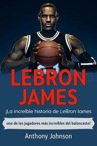 LeBron James?La incre?ble historia de LeBron James - uno de los jugadores m?s incre?bles del baloncesto!【電子書籍】[ Anthony Johnson ]