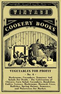 Vegetables For Profit - No. 4Mushrooms, Cucumbers, Tomatoes And Salads For Profit - The Cultivation of Chicory, Corn Salad, Cucumbers, Dandelion, Endive, Lettuce, Mushrooms, Mustard, Cress, Radishes, Spring Onions, Tomatoes, and Watercre【電子書籍】