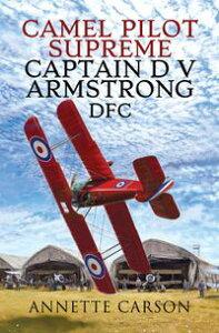 Camel Pilot SupremeCaptain D V Armstrong DFC【電子書籍】[ Annette Carson ]