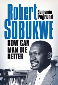 Robert SobukweHow Can Man Die Better【電子書籍】[ Benjamin Pogrund ]