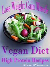 Lose Weight Gain MuscleVegan Diet High Protein Recipes【電子書籍】[ Eric Prescott ]