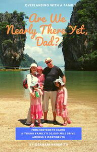 Are We Nearly There Yet, Dad?From Croydon to Cairns. A young family's 30,000 mile drive across 3 continents【電子書籍】[ Graham Naismith ]