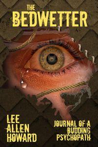 The BedwetterJournal of a Budding Psychopath【電子書籍】[ Lee Allen Howard ]