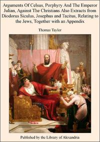 Arguments of Celsus, Porphyry and The Emperor Julian, Against The Christians Also Extracts from Diodorus Siculus, Josephus and Tacitus, Relating to The Jews, TogeTher with an Appendix【電子書籍】[ Thomas Taylor ]
