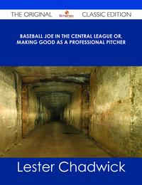 Baseball Joe in the Central League or, Making Good as a Professional Pitcher - The Original Classic Edition【電子書籍】[ Lester Chadwick ]