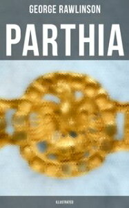 PARTHIA (Illustrated)Geography of Parthia Proper, The Region, Ethnic Character of the Parthians, Revolts of Bactria and Parthia【電子書籍】[ George Rawlinson ]