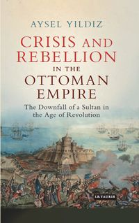 Crisis and Rebellion in the Ottoman EmpireThe Downfall of a Sultan in the Age of Revolution【電子書籍】[ Aysel Yildiz ]