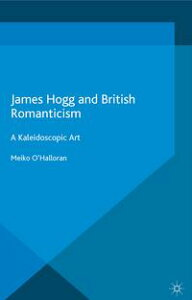James Hogg and British RomanticismA Kaleidoscopic Art【電子書籍】[ Meiko O'Halloran ]
