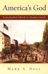 America's GodFrom Jonathan Edwards to Abraham Lincoln【電子書籍】[ Mark A. Noll ]