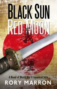 Black Sun, Red MoonA Novel of World War II Japanese Java【電子書籍】[ Rory Marron ]