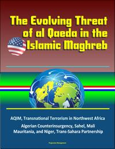 The Evolving Threat of al Qaeda in the Islamic Maghreb: AQIM, Transnational Terrorism in Northwest Africa, Algerian Counterinsurgency, Sahel, Mali, Mauritania, and Niger, Trans-Sahara Partnership【電子書籍】[ Progressive Management ]