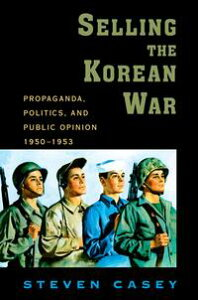Selling the Korean WarPropaganda, Politics, and Public Opinion in the United States, 1950-1953【電子書籍】[ Steven Casey ]