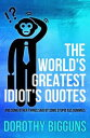 The World's Greatest Idiot's Quotes: And Some Other Things Said By Some Stupid Ass Dummies【電子書籍】[ Dorothy Bigguns ]