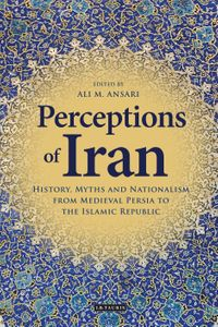 Perceptions of IranHistory, Myths and Nationalism from Medieval Persia to the Islamic Republic【電子書籍】
