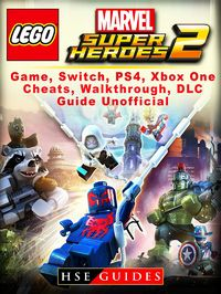 Lego Marvel Super Heroes 2 Game, Switch, PS4, Xbox One, Cheats, Walkthrough, DLC, Guide Unofficial【電子書籍】[ HSE Guides ]