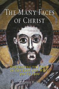 The Many Faces of ChristPortraying the Holy in the East and West, 300 to 1300【電子書籍】[ Michele Bacci ]