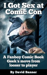 I Got Sex at Comic-Con: A Fanboy Comic Book Geek's Move from Nerd Loser to Player【電子書籍】[ David Banner ]