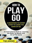 How to Play Go: A Beginners to Expert Guide to Learn The Game of GoAn Instructional Book to Learning the Rules, Go Board, and Art of The Game【電子書籍】[ Tim Ander ]