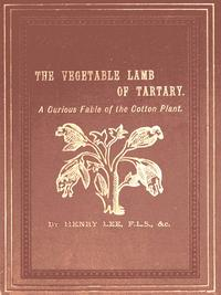 The Vegetable Lamb of TartaryA Curious Fable of the Cotton Plant, to Which is Added a Sketch of the History of Cotton and the Cotton Trade【電子書籍】[ Henry Lee ]