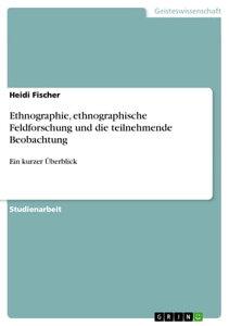 Ethnographie, ethnographische Feldforschung und die teilnehmende BeobachtungEin kurzer ?berblick【電子書籍】[ Heidi Fischer ]