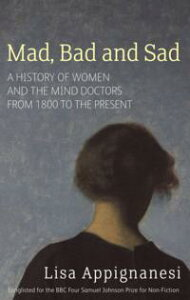 Mad, Bad And SadA History of Women and the Mind Doctors from 1800 to the Present【電子書籍】[ Lisa Appignanesi ]