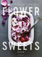 FLOWER SWEETS エディブルフラワーでつくるロマンチックな大人スイーツ ティータイム、ギフト、記念日に 食べられる花を使ったリッチなおもてなし