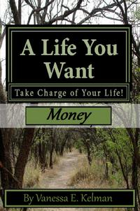A Life You Want: Take Charge of Your Life! Money【電子書籍】[ Vanessa E. Kelman ]